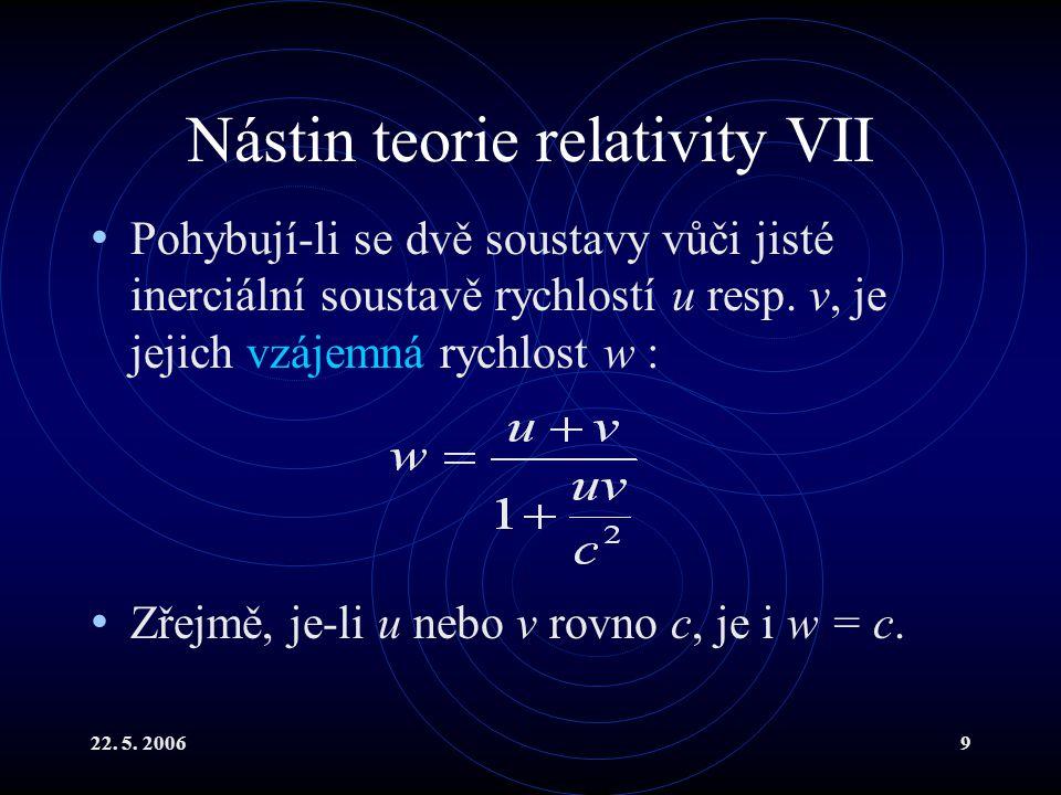 22. 5. 20069 Nástin teorie relativity VII Pohybují-li se dvě soustavy vůči jisté inerciální soustavě rychlostí u resp. v, je jejich vzájemná rychlost