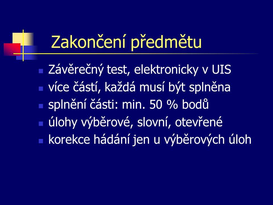 Zakončení předmětu Závěrečný test, elektronicky v UIS více částí, každá musí být splněna splnění části: min.