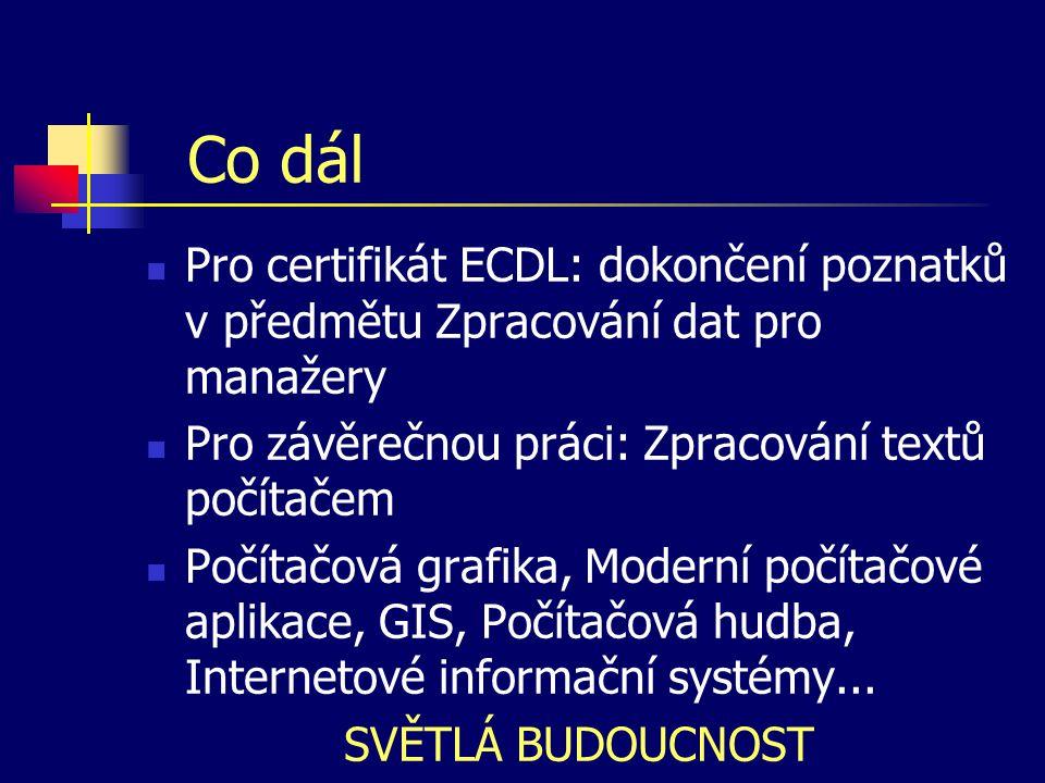 Co dál Pro certifikát ECDL: dokončení poznatků v předmětu Zpracování dat pro manažery Pro závěrečnou práci: Zpracování textů počítačem Počítačová grafika, Moderní počítačové aplikace, GIS, Počítačová hudba, Internetové informační systémy...