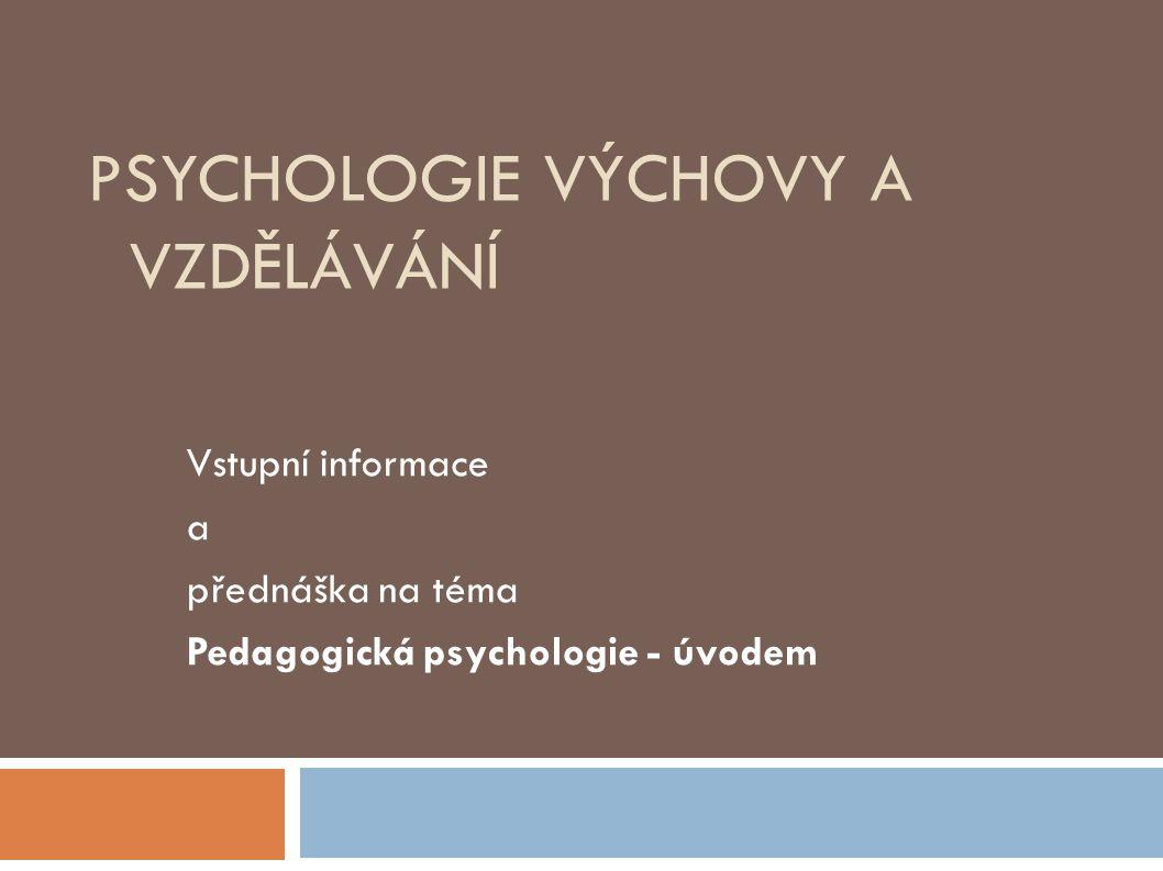 PSYCHOLOGIE VÝCHOVY A VZDĚLÁVÁNÍ Vstupní informace a přednáška na téma Pedagogická psychologie - úvodem