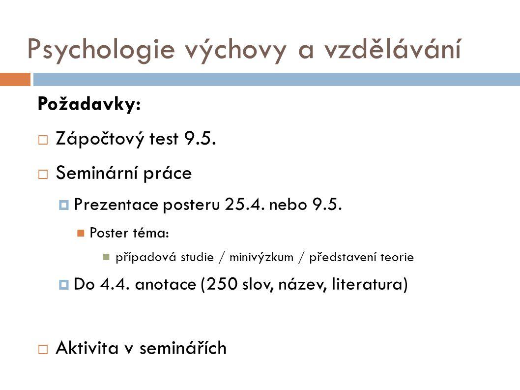 Psychologie výchovy a vzdělávání Požadavky:  Zápočtový test 9.5.  Seminární práce  Prezentace posteru 25.4. nebo 9.5. Poster téma: případová studie