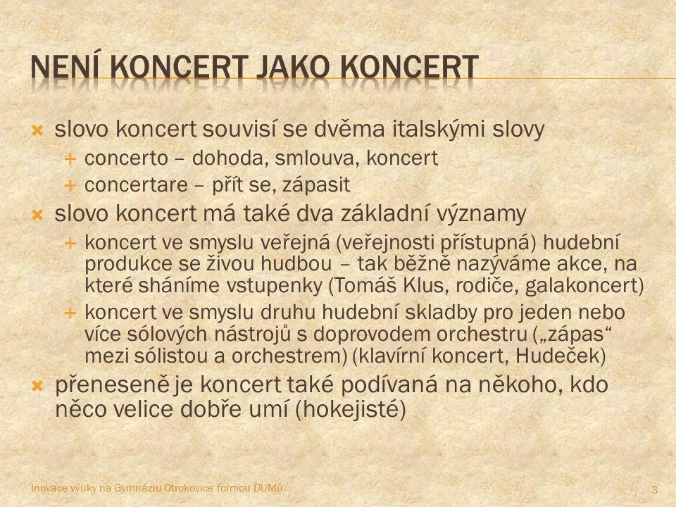 """ slovo koncert souvisí se dvěma italskými slovy  concerto – dohoda, smlouva, koncert  concertare – přít se, zápasit  slovo koncert má také dva základní významy  koncert ve smyslu veřejná (veřejnosti přístupná) hudební produkce se živou hudbou – tak běžně nazýváme akce, na které sháníme vstupenky (Tomáš Klus, rodiče, galakoncert)  koncert ve smyslu druhu hudební skladby pro jeden nebo více sólových nástrojů s doprovodem orchestru (""""zápas mezi sólistou a orchestrem) (klavírní koncert, Hudeček)  přeneseně je koncert také podívaná na někoho, kdo něco velice dobře umí (hokejisté) Inovace výuky na Gymnáziu Otrokovice formou DUMů 3"""