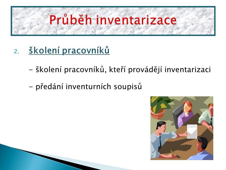 2. školení pracovníků - školení pracovníků, kteří provádějí inventarizaci - předání inventurních soupisů