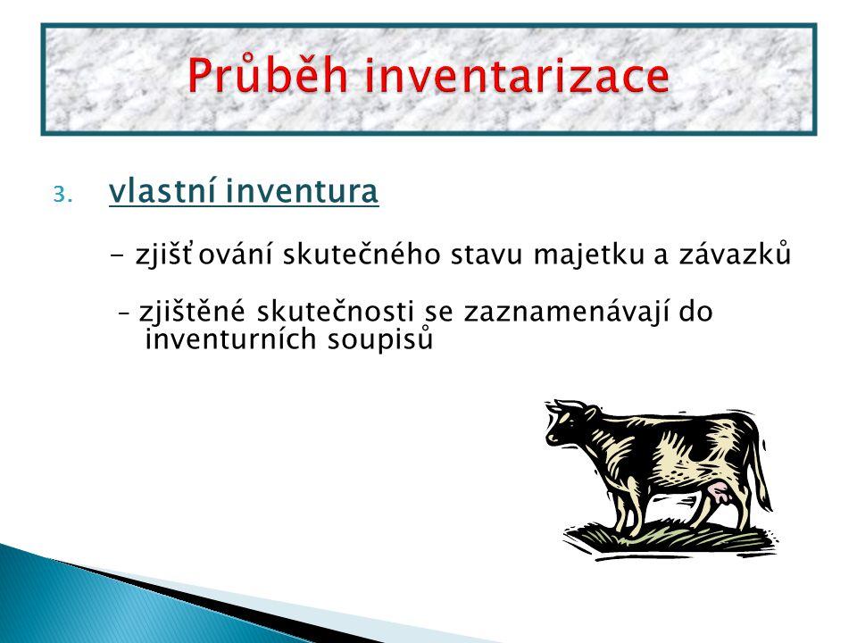 3. vlastní inventura - zjišťování skutečného stavu majetku a závazků - zjištěné skutečnosti se zaznamenávají do inventurních soupisů