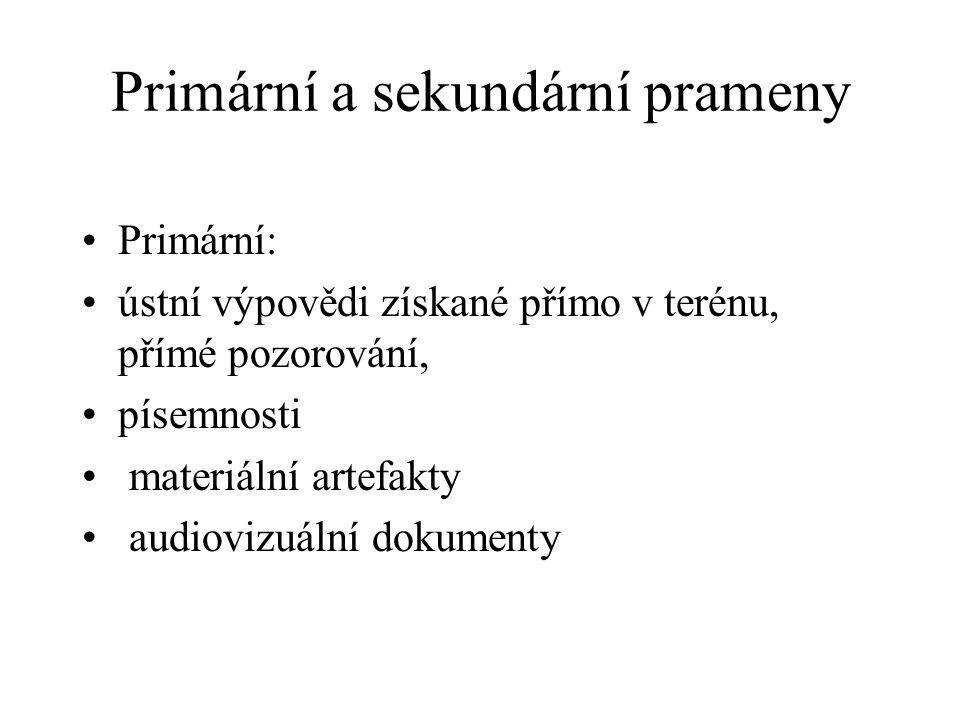 Primární a sekundární prameny Primární: ústní výpovědi získané přímo v terénu, přímé pozorování, písemnosti materiální artefakty audiovizuální dokumen