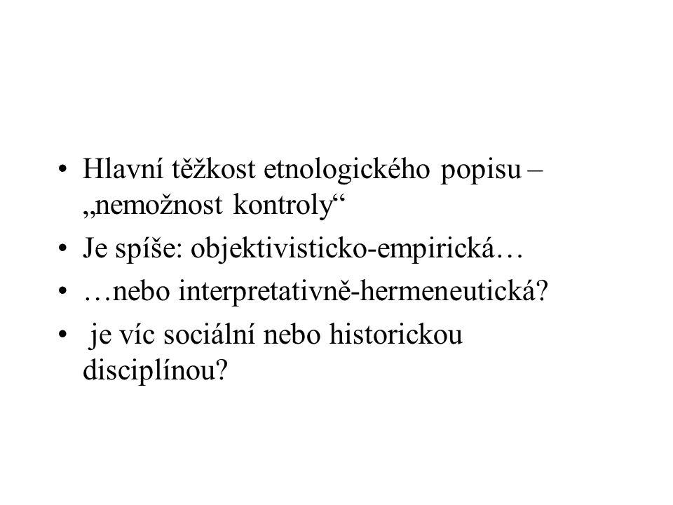 """Hlavní těžkost etnologického popisu – """"nemožnost kontroly"""" Je spíše: objektivisticko-empirická… …nebo interpretativně-hermeneutická? je víc sociální n"""