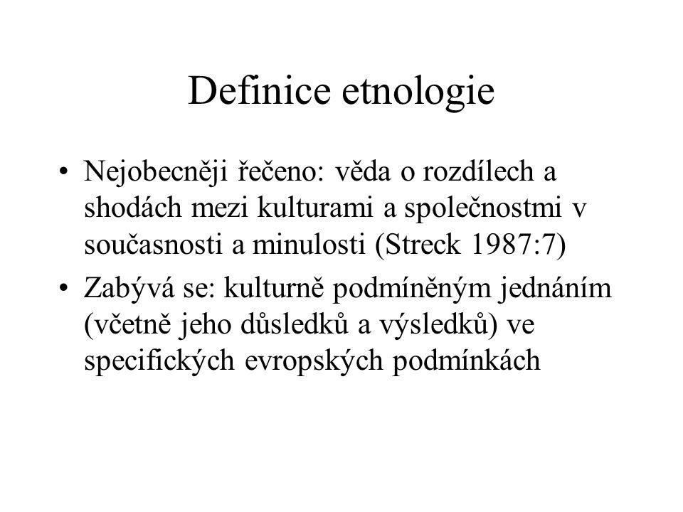 Definice etnologie Nejobecněji řečeno: věda o rozdílech a shodách mezi kulturami a společnostmi v současnosti a minulosti (Streck 1987:7) Zabývá se: k
