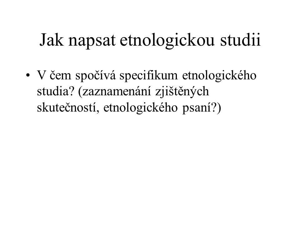 Jak napsat etnologickou studii V čem spočívá specifikum etnologického studia? (zaznamenání zjištěných skutečností, etnologického psaní?)