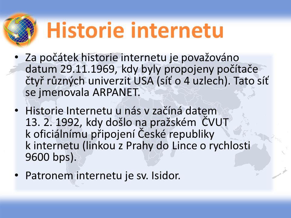 Historie internetu 1962 projekt ARPA (USA) 1969 zprovoznění sítě ARPANET (USA) 1987 poprvé použit pojem internet 1991 zavedení služby WWW (CERN) 1993 první prohlížeč (Mosaic) 1994 komercionalizace internetu 2006 internet používá více než miliarda uživatelů