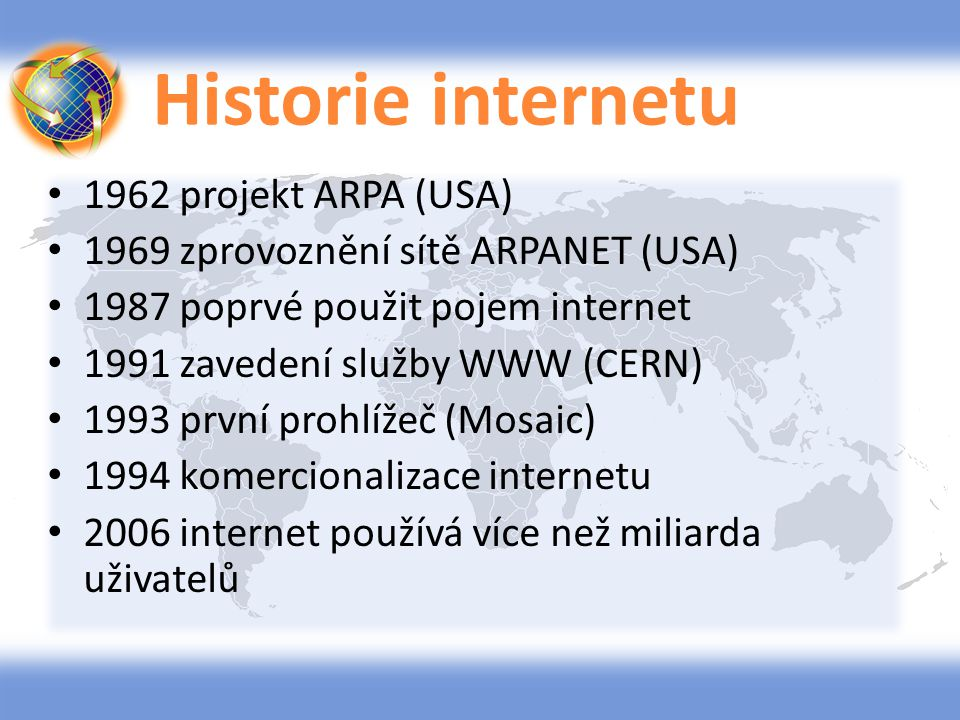 Historie internetu 1962 projekt ARPA (USA) 1969 zprovoznění sítě ARPANET (USA) 1987 poprvé použit pojem internet 1991 zavedení služby WWW (CERN) 1993