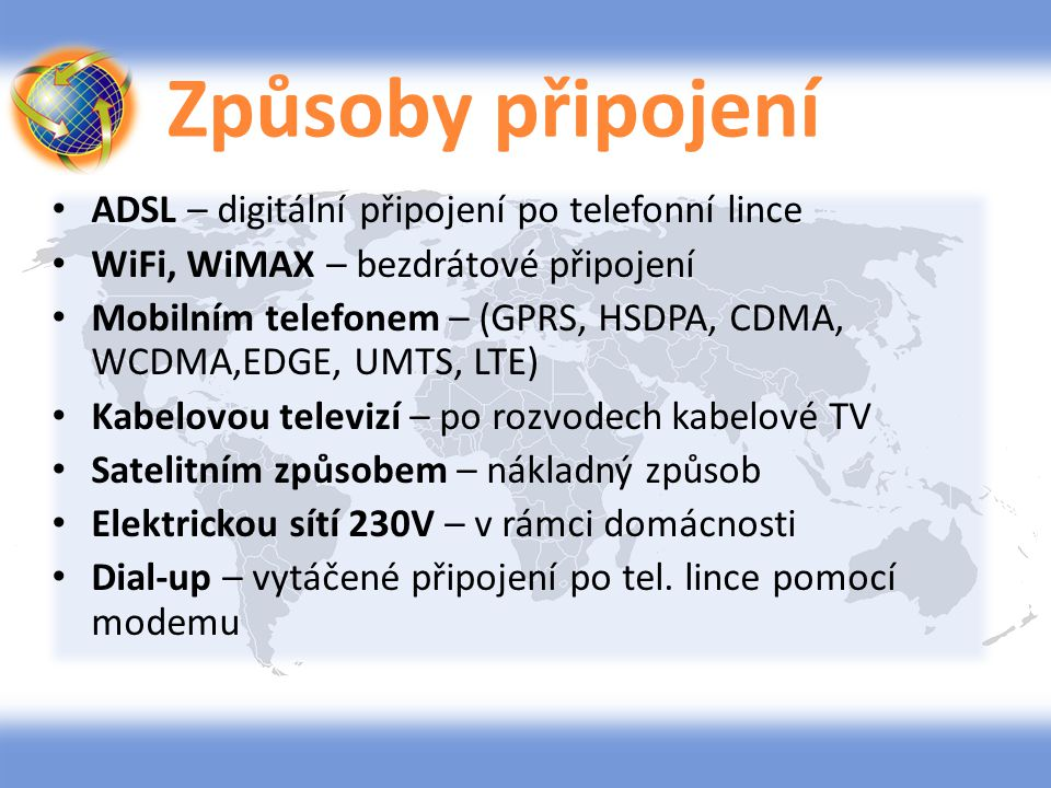 Způsoby připojení ADSL – digitální připojení po telefonní lince WiFi, WiMAX – bezdrátové připojení Mobilním telefonem – (GPRS, HSDPA, CDMA, WCDMA,EDGE