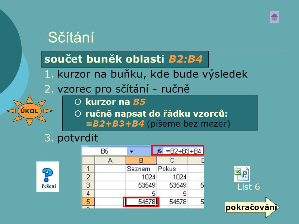 Sčítání – ikona AutoSum List 6 součet buněk oblasti C2:C4 1.kurzor na buňku, kde bude výsledek 2.vzorec pro sčítání - ikona AutoSum  kurzor na C5  vybrat Součet, nabídne možnost (oblast buněk), co sečíst: =SUMA(C2:C4)  pokud nesouhlasíme s navrženou oblastí, vybereme jinou 3.potvrdit PPPP ÚKOL
