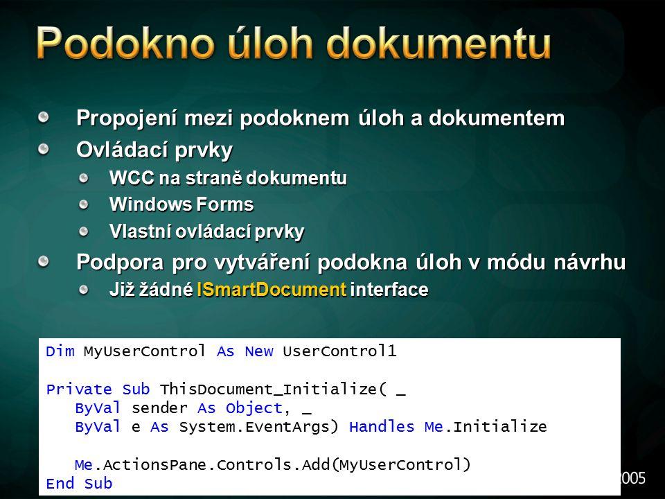 Propojení mezi podoknem úloh a dokumentem Ovládací prvky WCC na straně dokumentu Windows Forms Vlastní ovládací prvky Podpora pro vytváření podokna úloh v módu návrhu Již žádné ISmartDocument interface Dim MyUserControl As New UserControl1 Private Sub ThisDocument_Initialize( _ ByVal sender As Object, _ ByVal e As System.EventArgs) Handles Me.Initialize Me.ActionsPane.Controls.Add(MyUserControl) End Sub