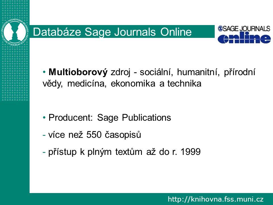 http://knihovna.fss.muni.cz Databáze Sage Journals Online Multioborový zdroj - sociální, humanitní, přírodní vědy, medicína, ekonomika a technika Producent: Sage Publications - - více než 550 časopisů - - přístup k plným textům až do r.