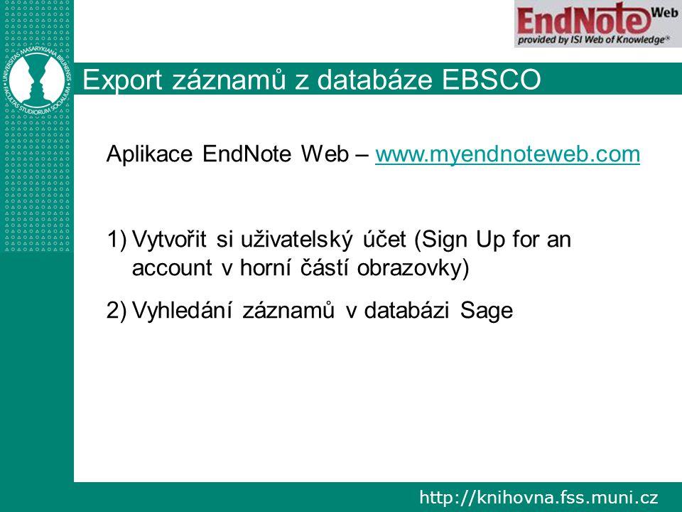 http://knihovna.fss.muni.cz Export záznamů z databáze EBSCO Aplikace EndNote Web – www.myendnoteweb.comwww.myendnoteweb.com 1) 1)Vytvořit si uživatelský účet (Sign Up for an account v horní částí obrazovky) 2) 2)Vyhledání záznamů v databázi Sage
