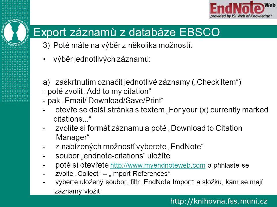 """http://knihovna.fss.muni.cz Export záznamů z databáze EBSCO 3) 3)Poté máte na výběr z několika možností: výběr jednotlivých záznamů: a) a) zaškrtnutím označit jednotlivé záznamy (""""Check Item ) - poté zvolit """"Add to my citation - pak """"Email/ Download/Save/Print - - otevře se další stránka s textem """"For your (x) currently marked citations... - - zvolíte si formát záznamu a poté """"Download to Citation Manager - - z nabízených možností vyberete """"EndNote - - soubor """"endnote-citations uložíte - - poté si otevřete http://www.myendnoteweb.com a přihlaste se http://www.myendnoteweb.com - - zvolte """"Collect – """"Import References - - vyberte uložený soubor, filtr """"EndNote Import a složku, kam se mají záznamy vložit"""