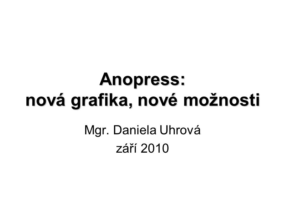 Anopress: nová grafika, nové možnosti Mgr. Daniela Uhrová září 2010