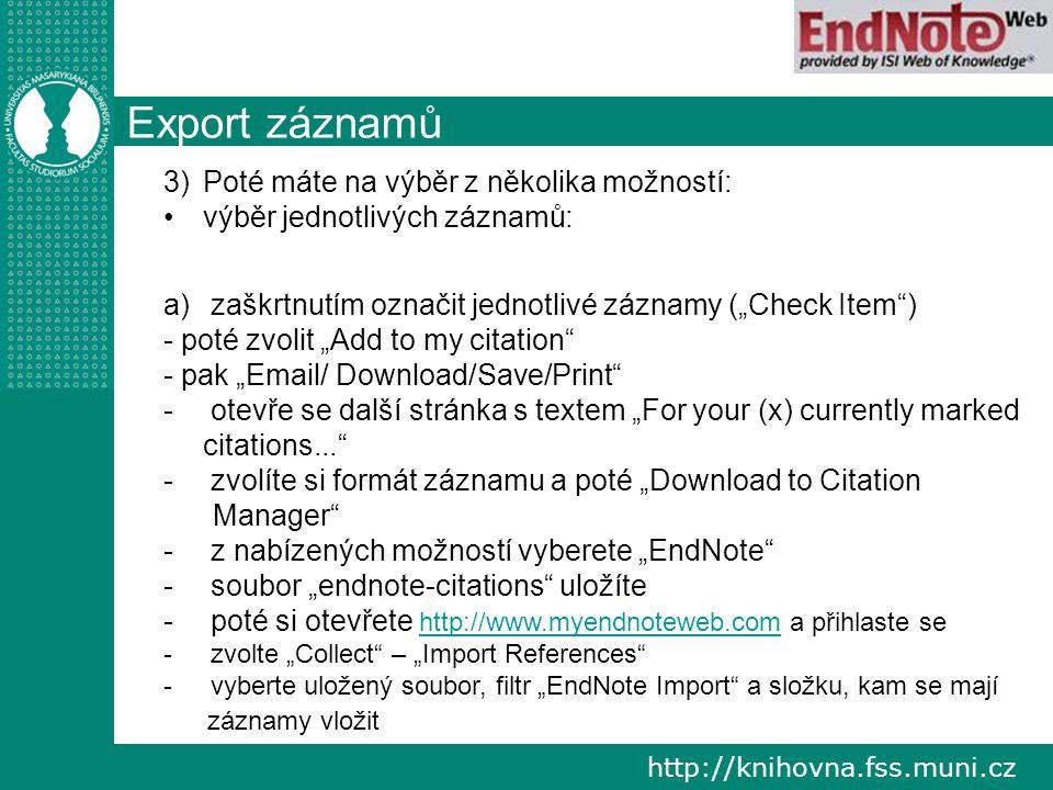 """http://knihovna.fss.muni.cz Export záznamů 3) 3)Poté máte na výběr z několika možností: výběr jednotlivých záznamů: a) a) zaškrtnutím označit jednotlivé záznamy (""""Check Item ) - poté zvolit """"Add to my citation - pak """"Email/ Download/Save/Print - - otevře se další stránka s textem """"For your (x) currently marked citations... - - zvolíte si formát záznamu a poté """"Download to Citation Manager - - z nabízených možností vyberete """"EndNote - - soubor """"endnote-citations uložíte - - poté si otevřete http://www.myendnoteweb.com a přihlaste se http://www.myendnoteweb.com - - zvolte """"Collect – """"Import References - - vyberte uložený soubor, filtr """"EndNote Import a složku, kam se mají záznamy vložit"""