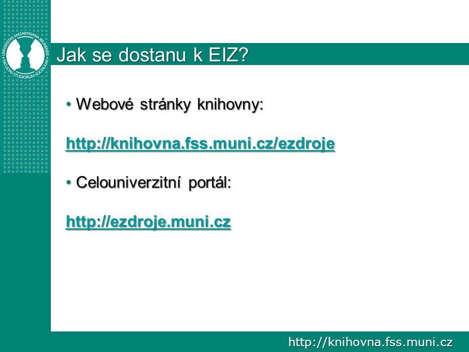 http://knihovna.fss.muni.cz Jak se dostanu k EIZ? Webové stránky knihovny: Webové stránky knihovny: http://knihovna.fss.muni.cz/ezdroje http://knihovn