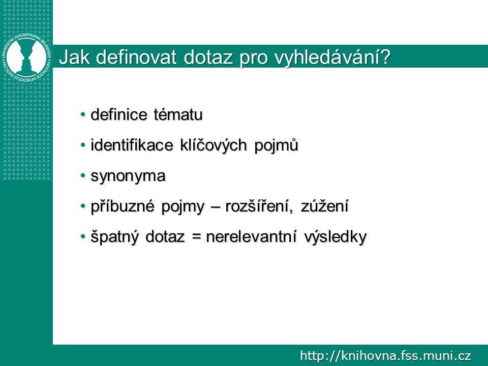 http://knihovna.fss.muni.cz Jak definovat dotaz pro vyhledávání? definice tématu definice tématu identifikace klíčových pojmů identifikace klíčových p