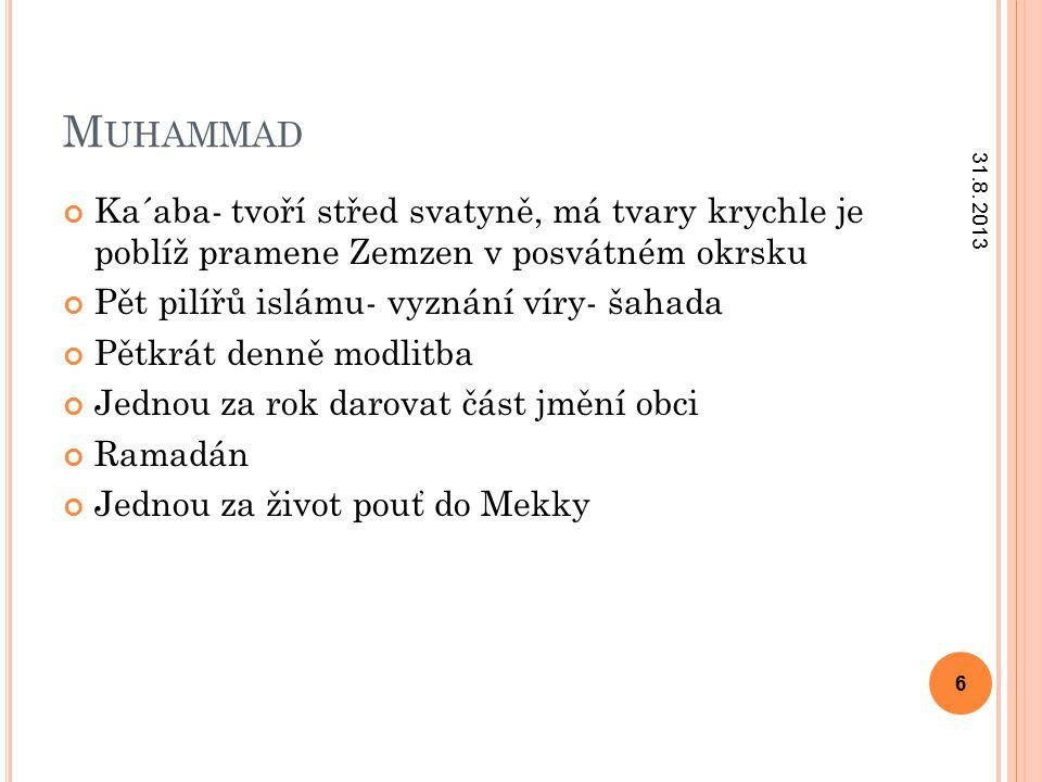 M UHAMMAD Ka´aba- tvoří střed svatyně, má tvary krychle je poblíž pramene Zemzen v posvátném okrsku Pět pilířů islámu- vyznání víry- šahada Pětkrát denně modlitba Jednou za rok darovat část jmění obci Ramadán Jednou za život pouť do Mekky 31.8.