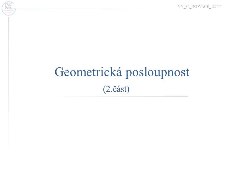 Opakování základních poznatků o geometrické posloupnosti  Kdy je daná posloupnost geometrická.