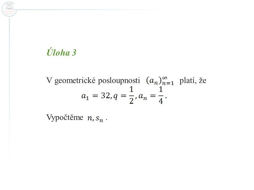 Úloha 3 V geometrické posloupnosti platí, že Vypočtěme.