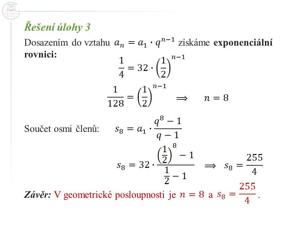 Řešení úlohy 3 Dosazením do vztahu získáme exponenciální rovnici: Součet osmi členů: Závěr: V geometrické posloupnosti je a.