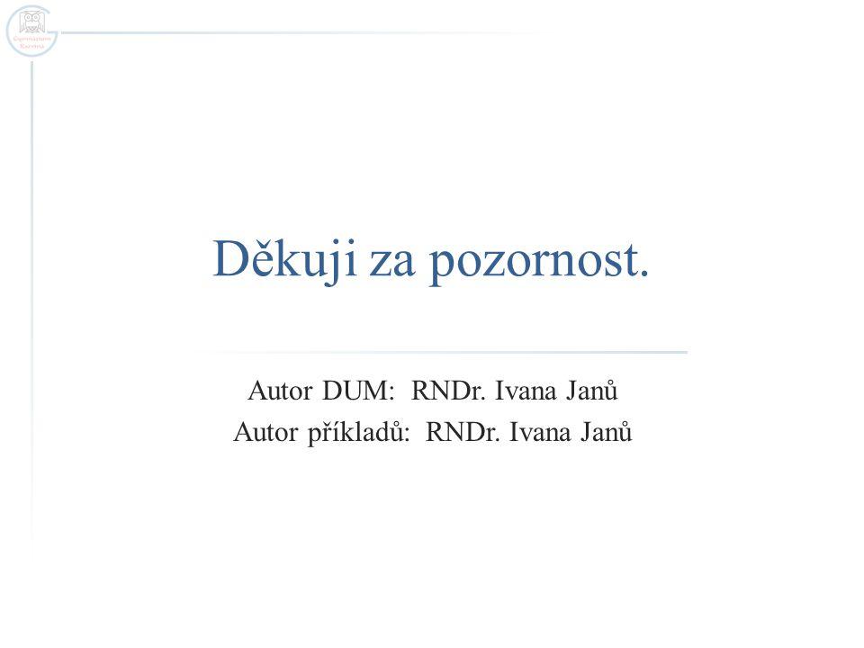 Děkuji za pozornost. Autor DUM: RNDr. Ivana Janů Autor příkladů: RNDr. Ivana Janů