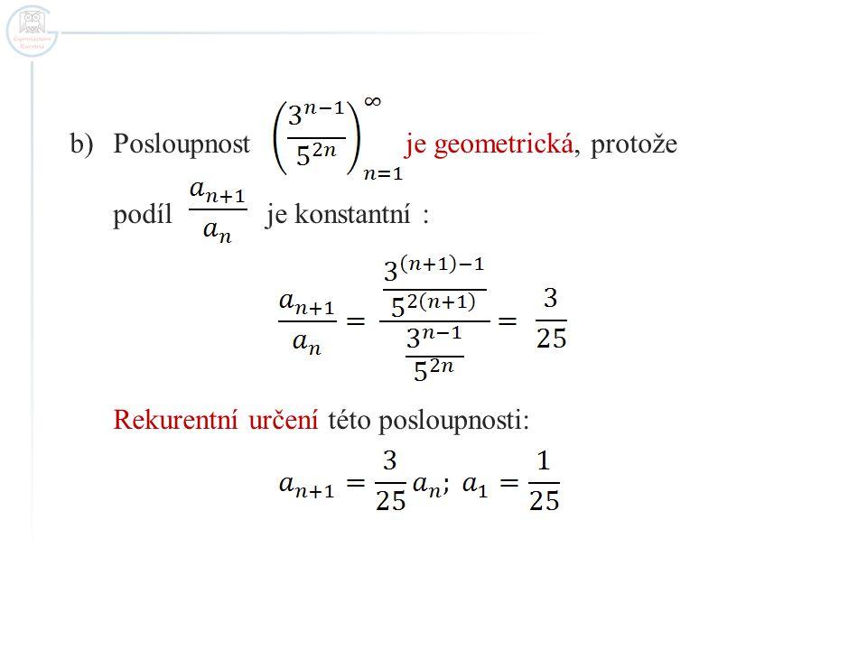 b)Posloupnost je geometrická, protože podíl je konstantní : Rekurentní určení této posloupnosti: