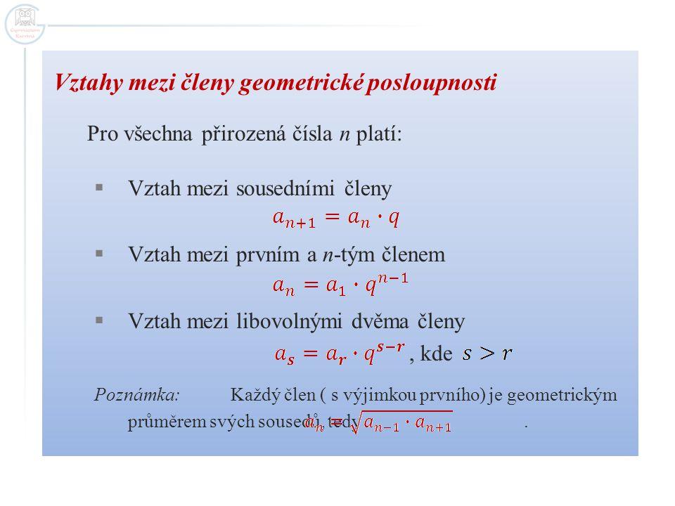 Vztahy mezi členy geometrické posloupnosti Pro všechna přirozená čísla n platí:  Vztah mezi sousedními členy  Vztah mezi prvním a n-tým členem  Vzt