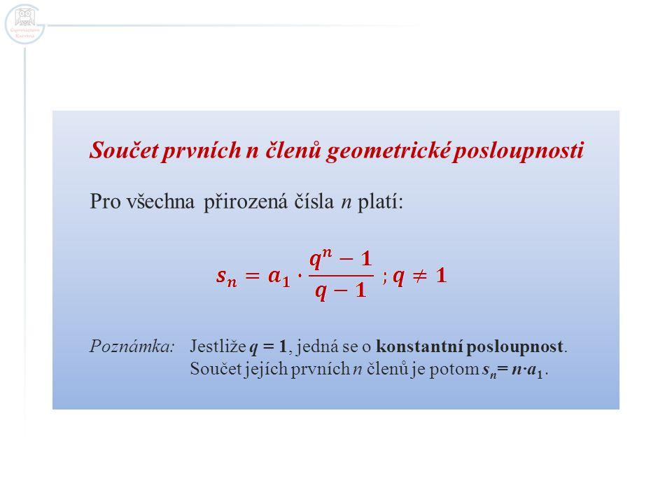 Součet prvních n členů geometrické posloupnosti Pro všechna přirozená čísla n platí: Poznámka: Jestliže q = 1, jedná se o konstantní posloupnost. Souč