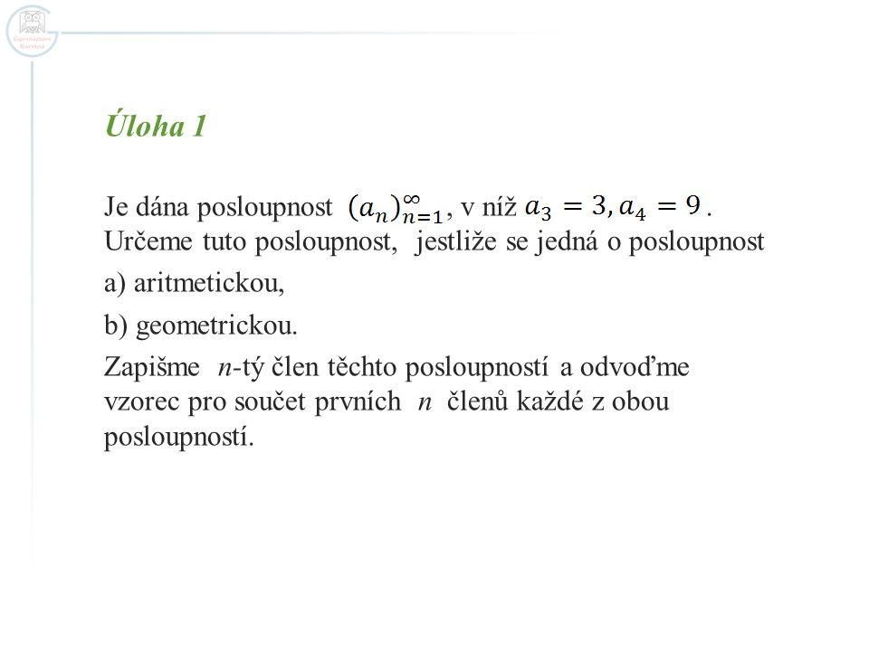 Úloha 1 Je dána posloupnost, v níž. Určeme tuto posloupnost, jestliže se jedná o posloupnost a) aritmetickou, b) geometrickou. Zapišme n-tý člen těcht