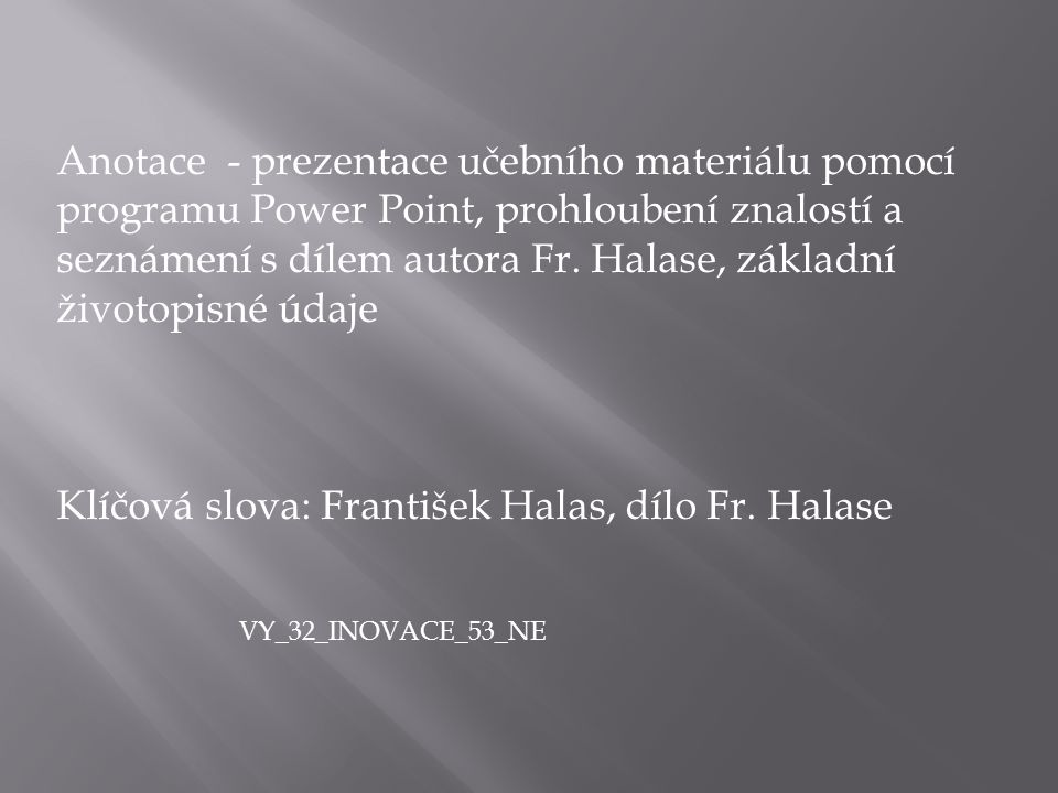 Anotace - prezentace učebního materiálu pomocí programu Power Point, prohloubení znalostí a seznámení s dílem autora Fr. Halase, základní životopisné