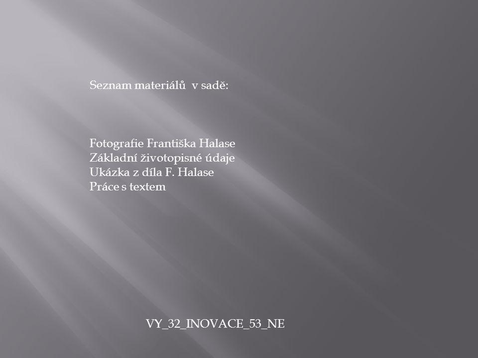 Seznam materiálů v sadě: Fotografie Františka Halase Základní životopisné údaje Ukázka z díla F. Halase Práce s textem VY_32_INOVACE_53_NE