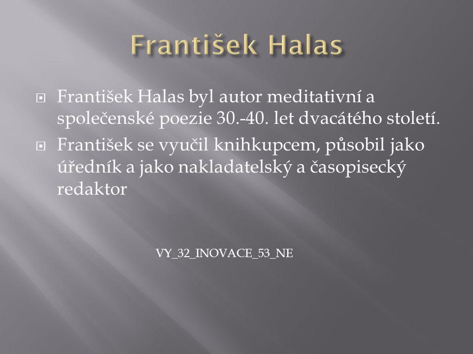FFrantišek Halas byl autor meditativní a společenské poezie 30.-40. let dvacátého století. FFrantišek se vyučil knihkupcem, působil jako úředník a