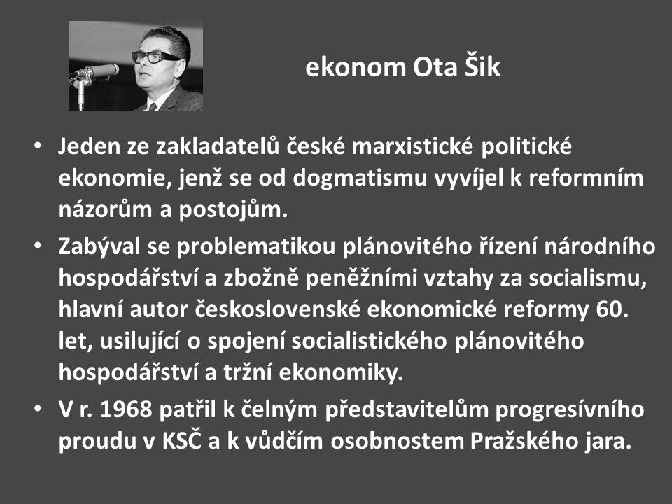 ekonom Ota Šik Jeden ze zakladatelů české marxistické politické ekonomie, jenž se od dogmatismu vyvíjel k reformním názorům a postojům. Zabýval se pro
