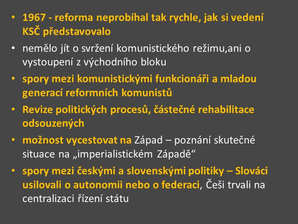 1967 - reforma neprobíhal tak rychle, jak si vedení KSČ představovalo nemělo jít o svržení komunistického režimu,ani o vystoupení z východního bloku s