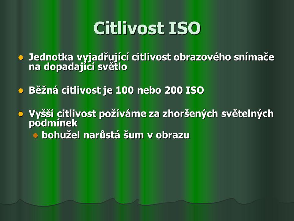 Citlivost ISO Jednotka vyjadřující citlivost obrazového snímače na dopadající světlo Jednotka vyjadřující citlivost obrazového snímače na dopadající světlo Běžná citlivost je 100 nebo 200 ISO Běžná citlivost je 100 nebo 200 ISO Vyšší citlivost požíváme za zhoršených světelných podmínek Vyšší citlivost požíváme za zhoršených světelných podmínek bohužel narůstá šum v obrazu bohužel narůstá šum v obrazu
