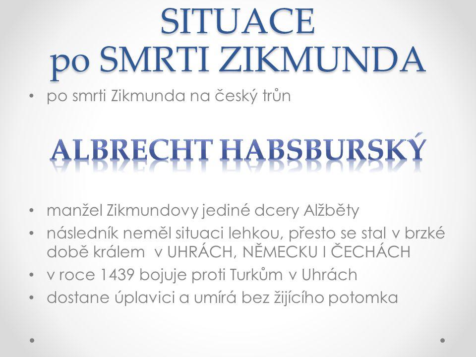 SITUACE po SMRTI ZIKMUNDA po smrti Zikmunda na český trůn manžel Zikmundovy jediné dcery Alžběty následník neměl situaci lehkou, přesto se stal v brzké době králem v UHRÁCH, NĚMECKU I ČECHÁCH v roce 1439 bojuje proti Turkům v Uhrách dostane úplavici a umírá bez žijícího potomka