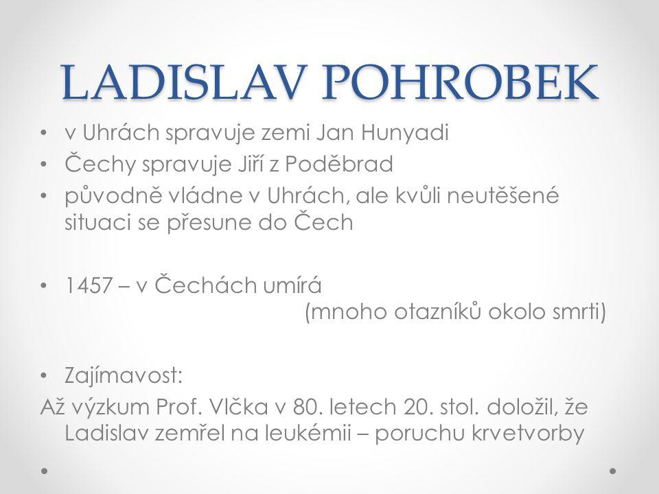 LADISLAV POHROBEK v Uhrách spravuje zemi Jan Hunyadi Čechy spravuje Jiří z Poděbrad původně vládne v Uhrách, ale kvůli neutěšené situaci se přesune do Čech 1457 – v Čechách umírá (mnoho otazníků okolo smrti) Zajímavost: Až výzkum Prof.