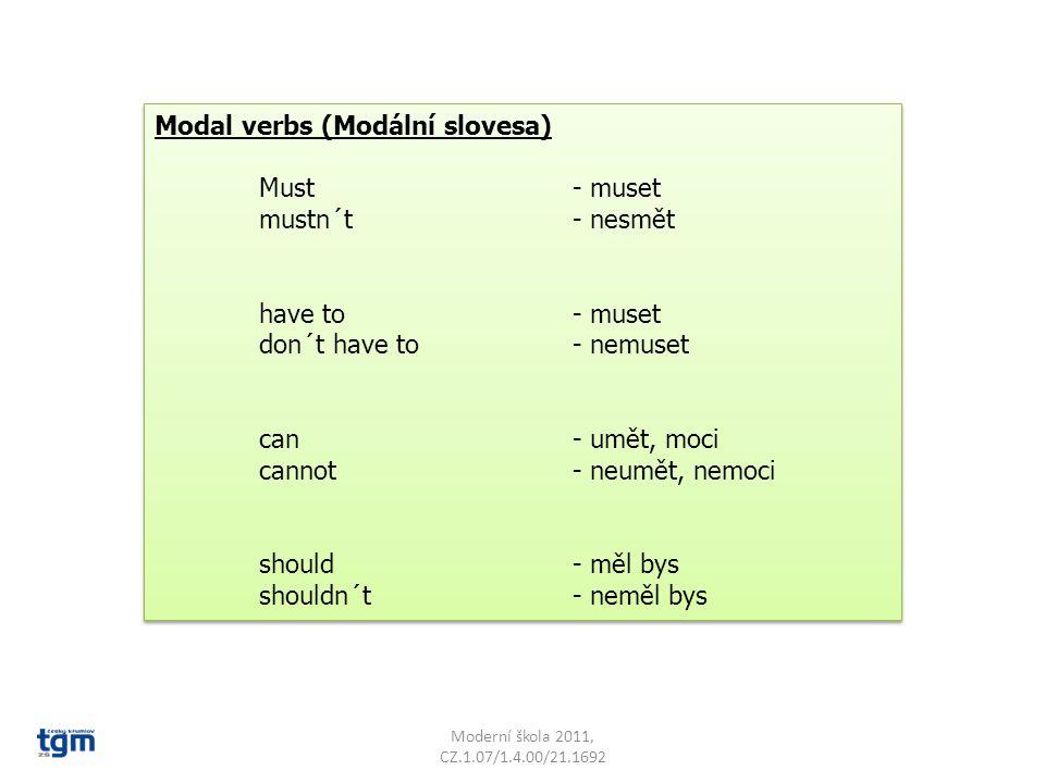 Modal verbs (Modální slovesa) Must - muset mustn´t- nesmět have to- muset don´t have to- nemuset can- umět, moci cannot- neumět, nemoci should- měl bys shouldn´t- neměl bys Modal verbs (Modální slovesa) Must - muset mustn´t- nesmět have to- muset don´t have to- nemuset can- umět, moci cannot- neumět, nemoci should- měl bys shouldn´t- neměl bys