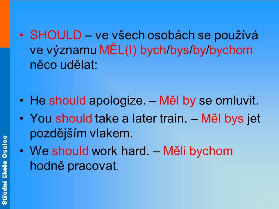 Střední škola Oselce SHOULD – ve všech osobách se používá ve významu MĚL(I) bych/bys/by/bychom něco udělat: He should apologize.