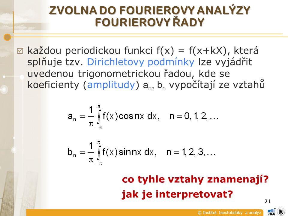 © Institut biostatistiky a analýz 21 ZVOLNA DO FOURIEROVY ANALÝZY FOURIEROVY Ř ADY  každou periodickou funkci f(x) = f(x+kX), která splňuje tzv.