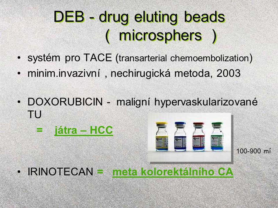 DEB - drug eluting beads ( microsphers ) systém pro TACE ( transarterial chemoembolization ) minim.invazivní, nechirugická metoda, 2003 DOXORUBICIN - maligní hypervaskularizované TU = játra – HCC IRINOTECAN = meta kolorektálního CA 100-900 mí