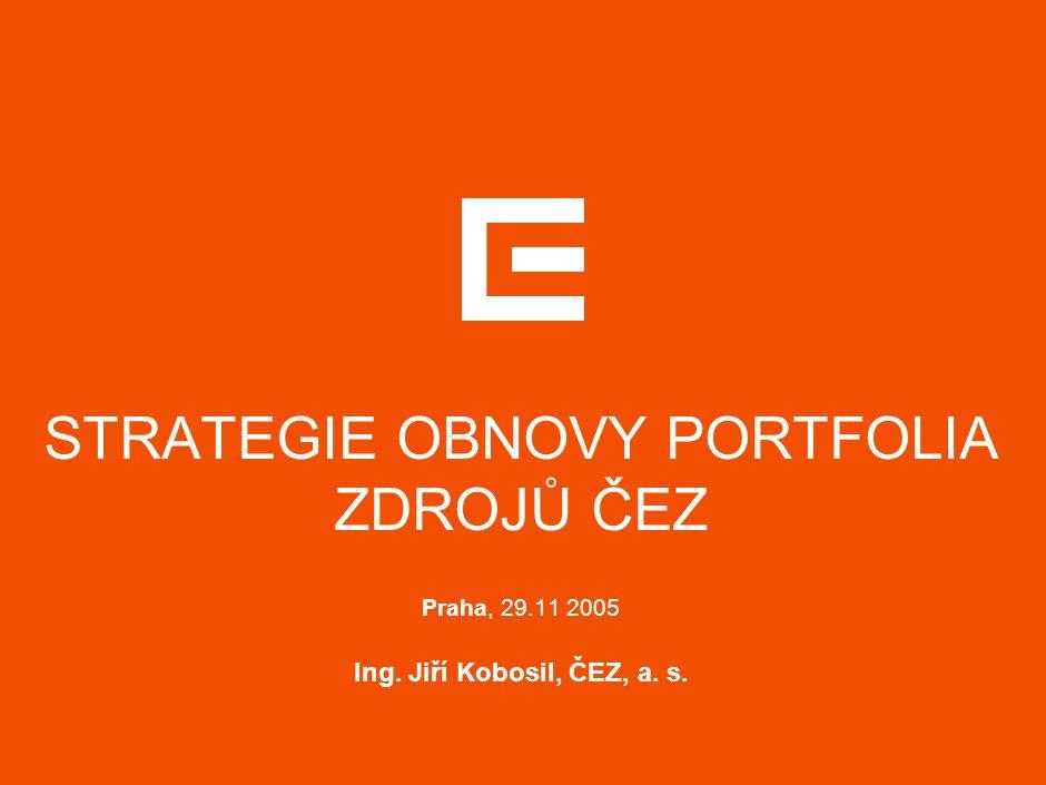 STRATEGIE OBNOVY PORTFOLIA ZDROJŮ ČEZ Praha, 29.11 2005 Ing. Jiří Kobosil, ČEZ, a. s.