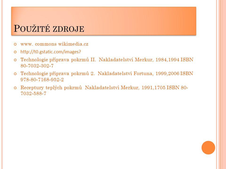 P OUŽITÉ ZDROJE www. commons wikimedia.cz http://t0.gstatic.com/images? Technologie příprava pokrmů II. Nakladatelství Merkur, 1984,1994 ISBN 80-7032-