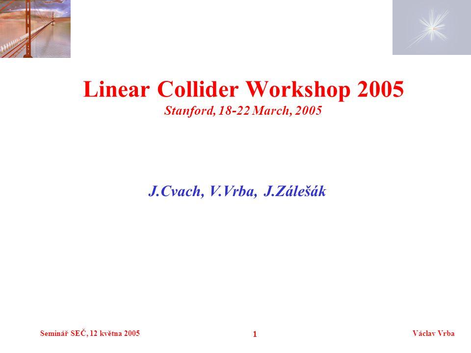 Seminář SEČ, 12 května 2005Václav Vrba 1 J.Cvach, V.Vrba, J.Zálešák Linear Collider Workshop 2005 Stanford, 18-22 March, 2005