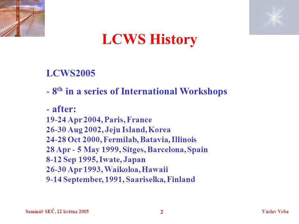Seminář SEČ, 12 května 2005Václav Vrba 2 LCWS History LCWS2005 - 8 th in a series of International Workshops - after: 19-24 Apr 2004, Paris, France 26
