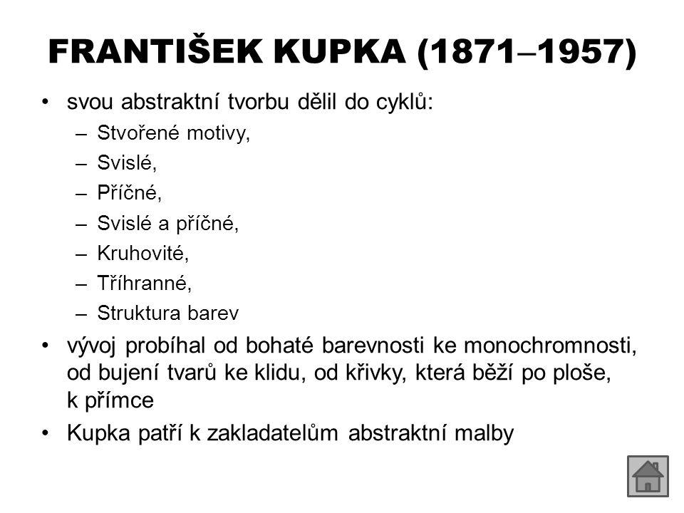 FRANTIŠEK KUPKA (1871 – 1957) svou abstraktní tvorbu dělil do cyklů: –Stvořené motivy, –Svislé, –Příčné, –Svislé a příčné, –Kruhovité, –Tříhranné, –St